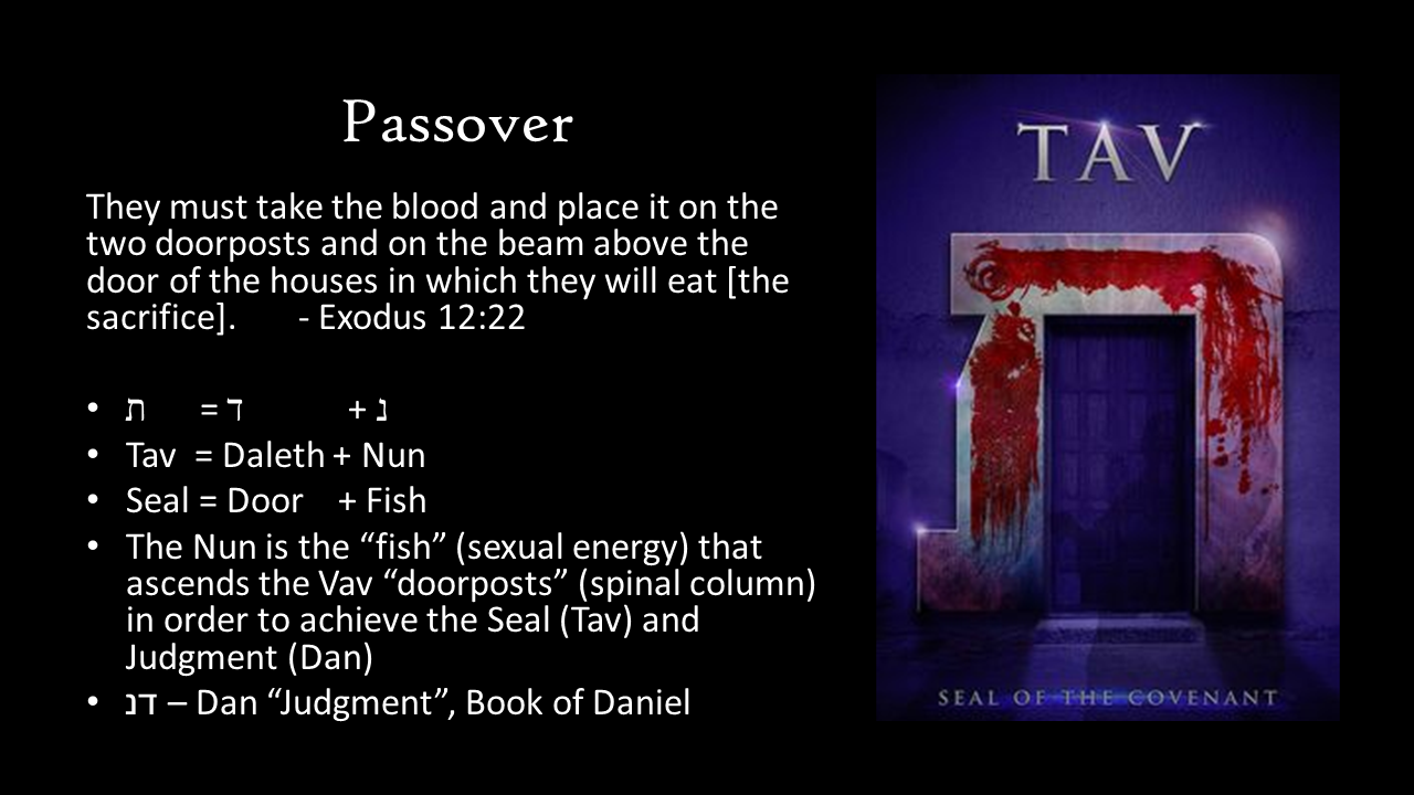 "Passover They must take the blood and place it on the two doorposts and on the beam above the door of the houses in which they will eat [the sacrifice]. 	- Exodus 12:22  ת      = ד            + נ  Tav  = Daleth + Nun Seal = Door    + Fish The Nun is the ""fish"" (sexual energy) that ascends the Vav ""doorposts"" (spinal column) in order to achieve the Seal (Tav) and Judgment (Dan) דנ – Dan ""Judgment"", Book of Daniel"