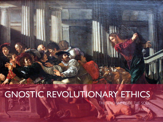 Gnostic Revolutionary Ethics (Jesus Throwing the Merchants from the Temple)